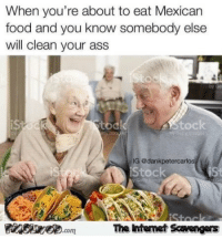 <p>Sunday LOL Time  Funny pictures  memes  PMSLweb </p>: When you're about to eat Mexican  food and you know somebody else  will clean your ass  is  toc  AStock  G @dankpetercarlos  Stoc  Stock  The intenet Scavengars  com <p>Sunday LOL Time  Funny pictures  memes  PMSLweb </p>