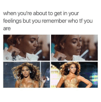 queen: when you're about to get in your  feelings but you remember who tf you  are queen
