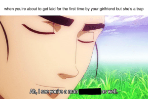 Anime, Trap, and Time: when you're about to get laid for the first time by your girlfriend but she's a trap  Ah,l See you re a man  as well. That feeling when she's a trap