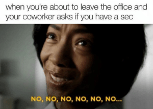 Work sucks, that's something we can all come together to agree upon! #Work #Memes #Job #StressRelief: when you're about to leave the office and  your coworker asks if you have a sec  NO, NO, NO, NO, NO, NO... Work sucks, that's something we can all come together to agree upon! #Work #Memes #Job #StressRelief