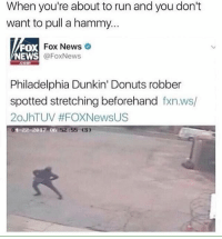 Memes, News, and Run: When you're about to run and you don't  want to pull a hammy..  Fox News  FOX  NEWS  X Fox News  @FoxNews  com  Philadelphia Dunkin' Donuts robber  spotted stretching beforehand fxn.ws/  20JhTUV #FOXNewsUS  01-22-2012 06 52:55 (S)  01-22-2012 06 Safety first. Follow @chillblinton