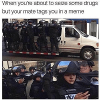 Drugs, Fire, and Meme: When you're about to seize some drugs  but your mate tags you in a meme  @memezar This me looking at @x__antisocial_butterfly__x fire memes