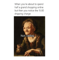 Shopping, Today, and Classical Art: When you're about to spend  half a grand shopping online  but then you notice the 15.00  shipping charge  Not today Not today