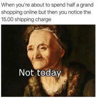 Memes, Shopping, and Today: When you're about to spend half a grand  shopping online but then you notice the  15.00 shipping charge  Not today Nope. Follow @thespeckyblonde @thespeckyblonde @thespeckyblonde @thespeckyblonde