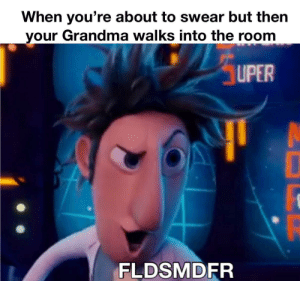 Grandma, The Room, and Youre: When you're about to swear but then  your Grandma walks into the room  UPER  FLDSMDFR Ehem friddles