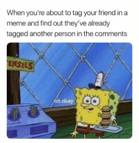 Meme, Okay, and Tagged: When you're about to tag your friend in a  meme and find out they've already  tagged another person in the comments  ENSILS  oh okay Blocked! 🙄🙄🙄😒 YouNotMyFriend