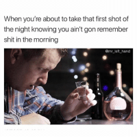 Shit, The Weekend, and Dank Memes: When you're about to take that first shot of  the night knowing you ain't gon remember  shit in the morning  @mr_left_hand Cheers To The Weekend. 👍🏾😂💯 GetItIn