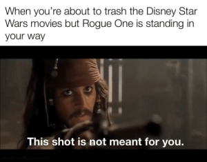 There is still good in them.: When you're about to trash the Disney Star  Wars movies but Rogue One is standing in  your way  This shot is not meant for you.  made with mematic There is still good in them.