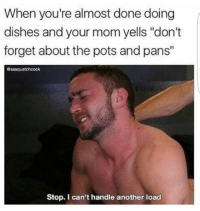 "Humans of Tumblr, Mom, and Another: When you're almost done doing  dishes and your mom yells ""don't  forget about the pots and pans""  @sasquatchcock  Stop. I can't handle another load"