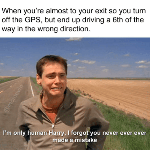 Driving, Love, and Gps: When you're almost to your exit so you turn  off the GPS, but end up driving a 6th of the  way in the wrong direction.  I'm only human Harry, I forgot you never ever ever  made a mistake you better accept his love