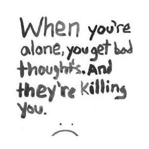 https://iglovequotes.net/: When youre  alone, you get bod  thoughts. An  they're killing  you.  ( https://iglovequotes.net/
