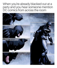 Memes, Party, and Blacked: When you're already blacked out at a  party and you hear someone mention  DC comics from across the room  OJUSTICE LEAGUE MEMES Pure determination -Nightwing