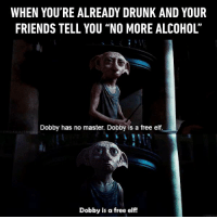 "And then you regret that you didn't listen. https://9gag.com/gag/aG1bdRn?ref=fbpic: WHEN YOU'RE ALREADY DRUNK AND YOUR  FRIENDS TELL YOU ""NO MORE ALCOHOL'  Dobby has no master. Dobby is a free elf.  Dobby is a free elf! And then you regret that you didn't listen. https://9gag.com/gag/aG1bdRn?ref=fbpic"