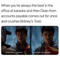 Funny, Meme, and The Office: When you're always the best in the  office at karaoke and then Dean from  accounts payable comes out for once  and crushes Britney's Toxic  SOMETHING IS COMING  TO DESTROY YOUR LEGACY Watch Krypton with your Meme Creator lover Wednesday on SYFY at 10-9c. @KryptonSYFY ad