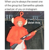 Bad, Instagram, and Memes: When you're always the sweet one  of the group but Samantha uploads  a bad pic of you on Instagram  delet this  0 Samantha delet this now