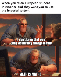 "America, Memes, and Math: When you're an European student  in America and they want you to use  the imperial systenm  don't know that way.  Why would they change math?  MATH IS MATH! <p>Metric is the only way via /r/memes <a href=""https://ift.tt/2zb7TgV"">https://ift.tt/2zb7TgV</a></p>"