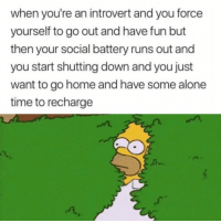 Being Alone, Introvert, and Home: when you're an introvert and you force  yourself to go out and have fun but  then your social battery runs out and  you start shutting down and you just  want to go home and have some alone  time to recharge  A-  n, This is me 😅
