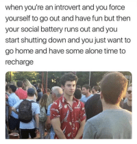 Meirl: when you're an introvert and you force  yourself to go out and have fun but then  your social battery runs out and you  start shutting down and you just want to  go home and have some alone time to  recharge Meirl