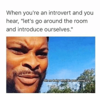 "me man: When you're an introvert and you  hear, ""let's go around the room  and introduce ourselves.""  oh Gobaby What!Byou doing? me man"
