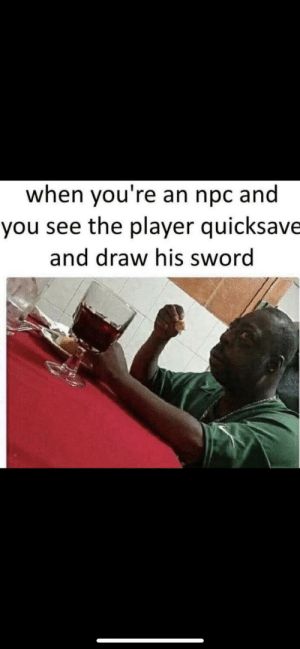 Who me?: when you're an npc and  you see the player quicksave  and draw his sword Who me?