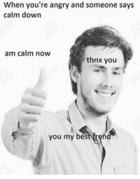 Thnx: When you're angry and someone says  calm down  am calm noW  thnx you  you my best tren