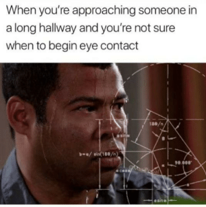 Dank, Memes, and Target: When you're approaching someone in  a long hallway and you're not sure  when to begin eye contact  1ae/n  asi  sin(180/n)  90.0  00.  ecen  el  esin *social anxiety intensifies* by HeavenPotato MORE MEMES