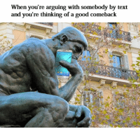 Arguing, Good, and Text: When you're arguing with somebody by text  and you're thinking of a good comeback