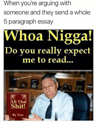 It ain't that deep fam: When you're arguing with  someone and they send a whole  5 paragraph essay  Whoa Nigga!  Do you really expect  me to read...  @typicalterome  All That  Shit!  By You It ain't that deep fam