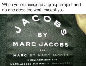 It be like that sometimes.: When you're assigned a group project and  no one does the work except you  BY  MARC JACOBS  FOR  MARC BY MARC JACOBS  IN COLLAB ORATION WITH  MARC JACOBS FOR MARC SY MARC JACOBS It be like that sometimes.