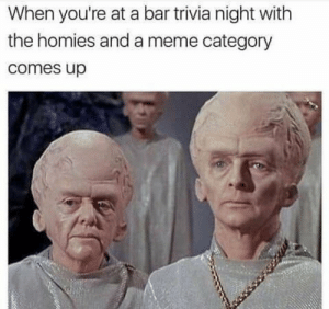 meirl: When you're at a bar trivia night with  the homies and a meme category  comes up meirl