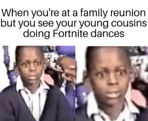 family reunion: When you're at a family reunion  but you see your young cousins  doing Fortnite dances