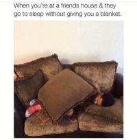 Friends, Funny, and Go to Sleep: When you're at a friends house & they  go to sleep without giving you a blanket. Smh hate this friend lol