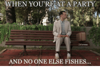 Forrest Gump fishing meme. #fishing #meme #funny: WHEN YOU'RE AT A PARTY  AND NO ONE ELSE FISHES Forrest Gump fishing meme. #fishing #meme #funny
