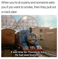 Time to go! 😂😭 @toptree: When you're at a party and someone asks  you if you want to smoke, then they pull out  a crack pipe  @TopTree  It was time for Thomas to leave.  He had seen everything Time to go! 😂😭 @toptree