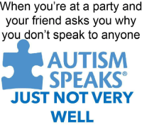 Party, Autism, and Asks: When you're at a party and  your friend asks you why  you don't speak to anyone  AUTISM  SPEAKS  JUST NOT VERY  WELL