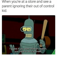 Children, Memes, and Control: When you're at a store and see a  parent ignoring their out of control  kid  I guess if you want children beaten  you have to do it  yourself Well gotta be done