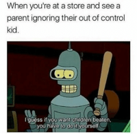 Children, Control, and Kid: When you're at a store and see a  parent ignoring their out of control  kid  I quéss if you want children beaten,  you have to do it yourself.