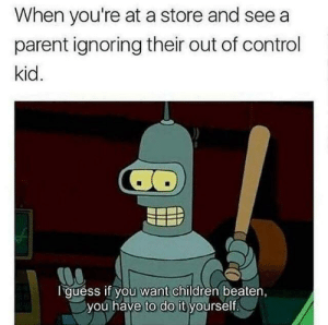 Children, Control, and Guess: When you're at a store and see a  parent ignoring their out of control  kid.  I guess if you want children beaten,  you have to do it yourself