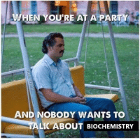 Memes, 🤖, and Biochemistry: WHEN YOU'RE AT APARTY  AND NOBODY WANTS TO  LK ABOUT BIOCHEMISTRY Credit: Josh D.