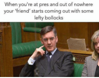 Happens every time...: When you're at pres and out of nowhere  your 'friend' starts coming out with some  lefty bollocks Happens every time...