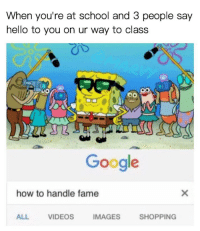"Google, Hello, and Memes: When you're at school and 3 people say  hello to you on ur way to class  Google  how to handle fame  ALL  VIDEOS  IMAGES  SHOPPING <p>:) via /r/memes <a href=""http://ift.tt/2sKYBDR"">http://ift.tt/2sKYBDR</a></p>"