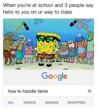 Google, Hello, and School: When you're at school and 3 people say  hello to you on ur way to class  Google  how to handle fame  ALL  VIDEOS  IMAGES  SHOPPING