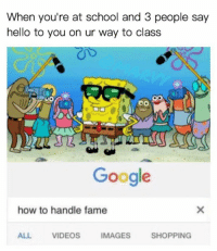 Google, Hello, and School: When you're at school and 3 people say  hello to you on ur way to class  Google  how to handle fame  ALL  VIDEOS  IMAGES  SHOPPING humordankmemesfunnywtf:B*tch, I'm fabulous