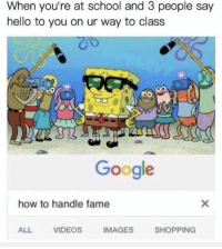 Google, Hello, and School: When you're at school and 3 people say  hello to you on ur way to class  Google  how to handle fame  ALL  VIDEOS  IMAGES  SHOPPING I guess I'm famous now.
