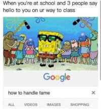 Google, Hello, and School: When you're at school and 3 people say  hello to you on ur way to class  Google  how to handle fame  ALL  VIDEOS  IMAGES  SHOPPING Pretty much