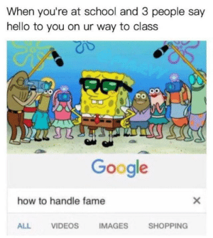 Google, Hello, and Memes: When you're at school and 3 people say  hello to you on ur way to class  Google  how to handle fame  ALL  VIDEOS  IMAGES  SHOPPING I'm popular via /r/memes https://ift.tt/2qMJ8AL