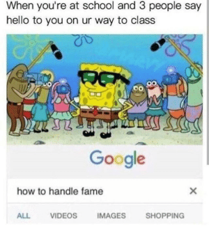 Google, Hello, and School: When you're at school and 3 people say  hello to you on ur way to class  Google  how to handle fame  ALL  VIDEOS  IMAGES  SHOPPING Anyone else?