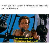 America, Brains, and School: When you're at school in America and a kid calls  you chubby once  One more step and  I'll blow your brains out!