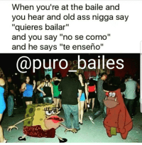 "Ass, Friends, and Memes: When you're at the baile and  you hear and old ass nigga say  ""quieres bailar""  and you say ""no se como""  and he says ""te enseño""  @puro bailes  Sol All the dam time🤦‍♀️ "" no se como bailar😂🤘"" ✔TAG YOUR PARTNER OR FRIENDS🙏 Follow us 🔥💥👣@puro_bailes👣💥🔥 ✔TURN POST NOTIFICATION ON 🙏🙏"