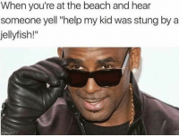 "Funny, Beach, and Help: When you're at the beach and hear  someone yell ""help my kid was stung by a  jellyfish!"""